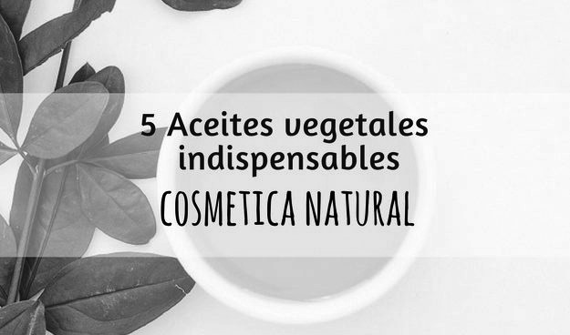 CINCO ACEITES VEGETALES INDISPENSABLES EN COSMETICA NATURAL
